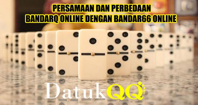Persamaan Dan Perbedaan BandarQ Online Dengan Bandar66 Online
